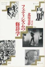 【フェティシズムの修辞学】北原童夢